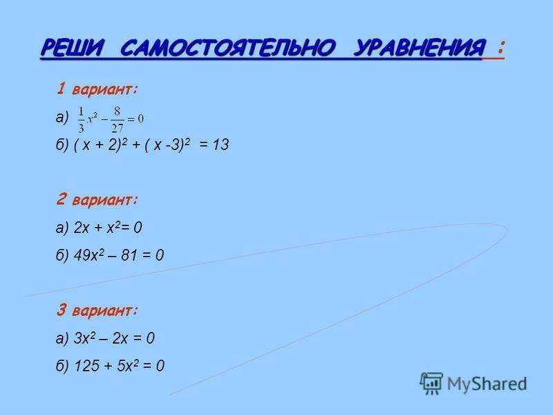 РЕШИ САМОСТОЯТЕЛЬНО УРАВНЕНИЯ РЕШИ САМОСТОЯТЕЛЬНО УРАВНЕНИЯ : 1 вариант: а) б) ( х + 2) 2 + ( х -3) 2 = 13 2 вариант: а) 2 х + х 2 = 0 б) 49 х 2 – 81 = 0 3 вариант: а) 3 х 2 – 2 х = 0 б) 125 + 5 х 2 = 0