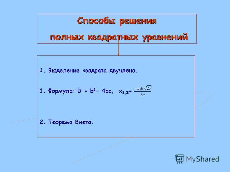 Способы решения полных квадратных уравнений 1. Выделение квадрата двучлена. 1.Формула: D = b 2 - 4ac, x 1,2 = 2. Теорема Виета.