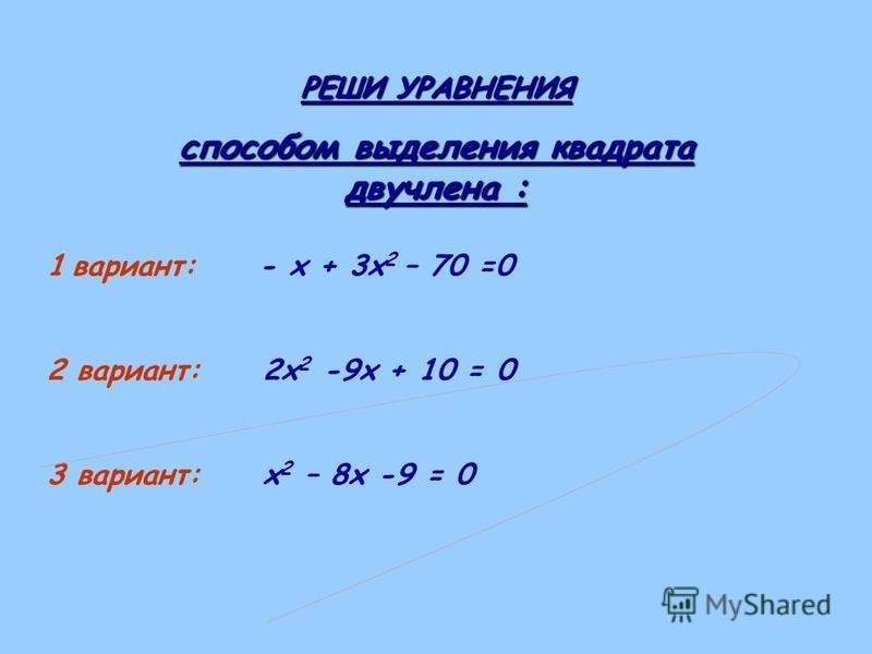 РЕШИ УРАВНЕНИЯ способом выделения квадрата двучлена : 1 вариант: - х + 3 х 2 – 70 =0 2 вариант: 2 х 2 -9 х + 10 = 0 3 вариант: х 2 – 8 х -9 = 0