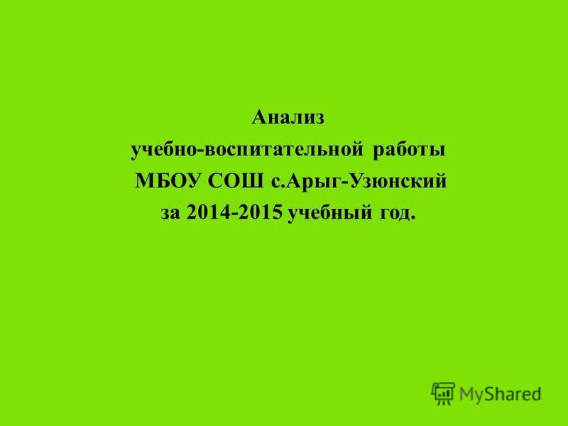 Анализ учебно - воспитательной работы МБОУ СОШ с. Арыг - Узюнский за 2014-2015 учебный год.
