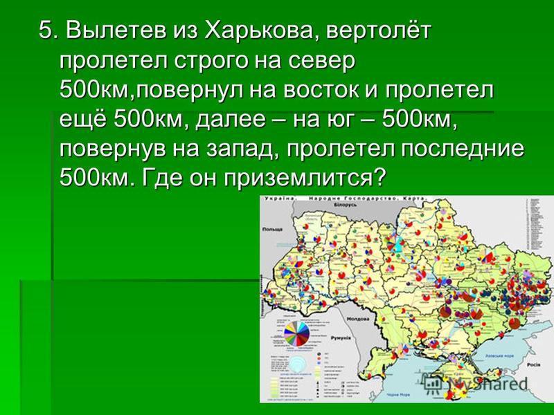5. Вылетев из Харькова, вертолёт пролетел строго на север 500 км,повернул на восток и пролетел ещё 500 км, далее – на юг – 500 км, повернув на запад, пролетел последние 500 км. Где он приземлится?