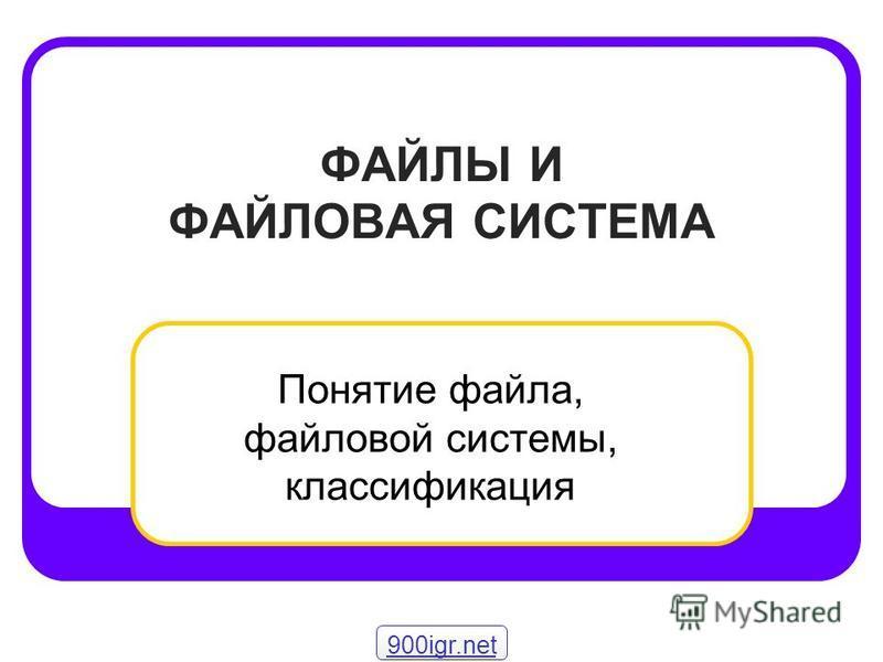 ФАЙЛЫ И ФАЙЛОВАЯ СИСТЕМА Понятие файла, файловой системы, классификация 900igr.net