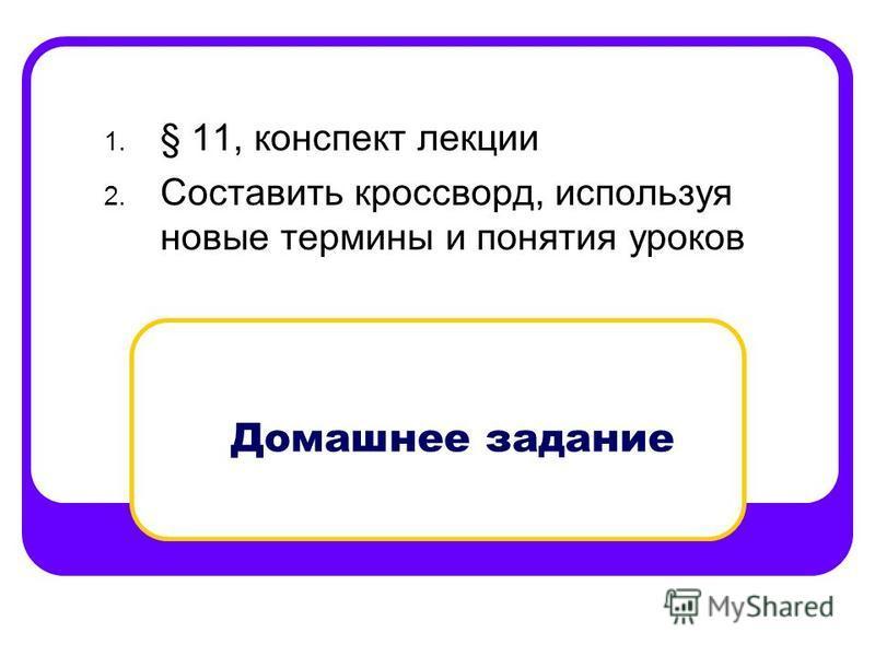 Домашнее задание 1. § 11, конспект лекции 2. Составить кроссворд, используя новые термины и понятия уроков