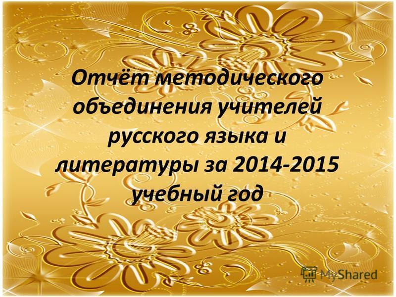 Отчёт методического объединения учителей русского языка и литературы за 2014-2015 учебный год