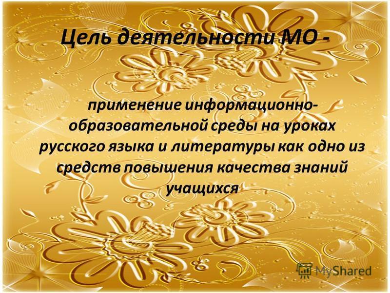 Цель деятельности МО - применение информационно- образовательной среды на уроках русского языка и литературы как одно из средств повышения качества знаний учащихся