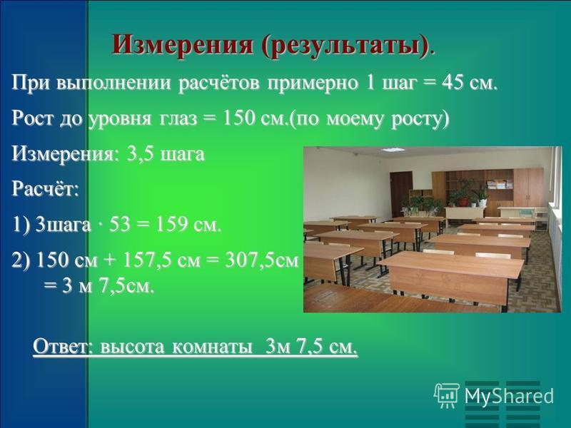 Измерения (результаты). При выполнении расчётов примерно 1 шаг = 45 см. Рост до уровня глаз = 150 см.(по моему росту) Измерения: 3,5 шага Расчёт: 1) 3 шага 53 = 159 см. 2) 150 см + 157,5 см = 307,5 см = 3 м 7,5 см. Ответ: высота комнаты 3 м 7,5 см.
