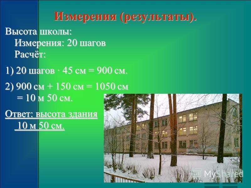 Измерения (результаты). Высота школы: Измерения: 20 шагов Расчёт: 1) 20 шагов 45 см = 900 см. 2) 900 см + 150 см = 1050 см = 10 м 50 см. Ответ: высота здания 10 м 50 см.
