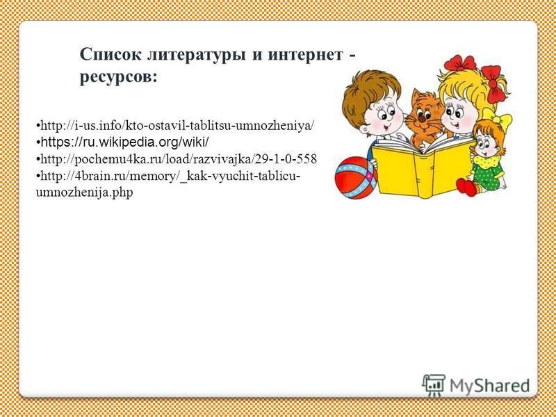 Список литературы и интернет - ресурсов: http://i-us.info/kto-ostavil-tablitsu-umnozheniya/ https://ru.wikipedia.org/wiki/ http://pochemu4ka.ru/load/razvivajka/29-1-0-558 http://4brain.ru/memory/_kak-vyuchit-tablicu- umnozhenija.php