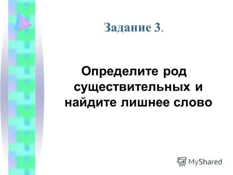 Задание 3. Определите род существительных и найдите лишнее слово
