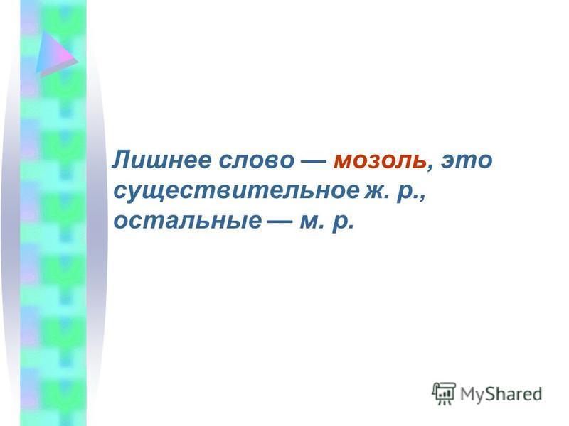 Лишнее слово мозоль, это существительное ж. р., остальные м. р.