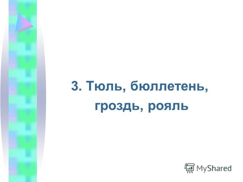 3. Тюль, бюллетень, гроздь, рояль