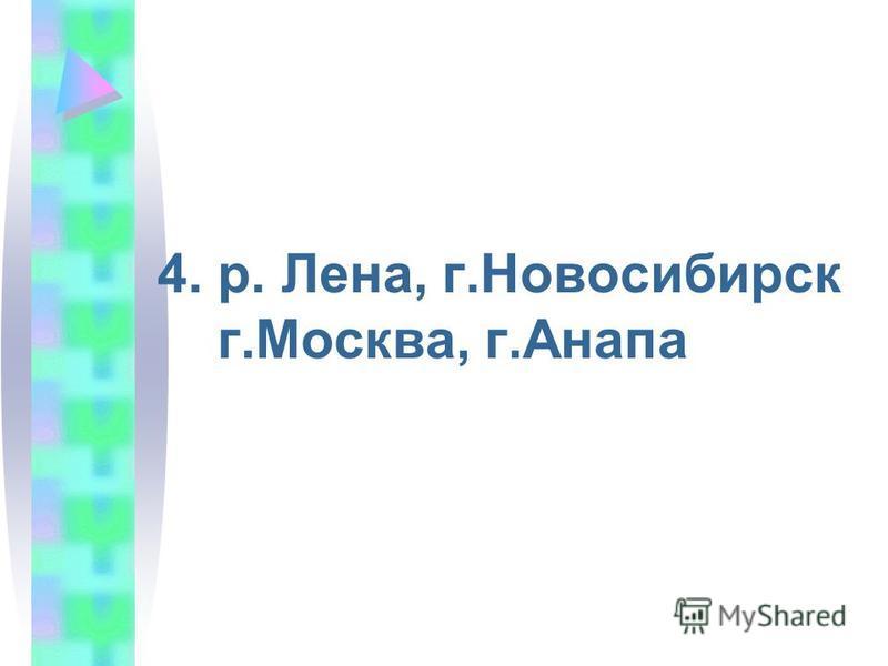 4. р. Лена, г.Новосибирск г.Москва, г.Анапа