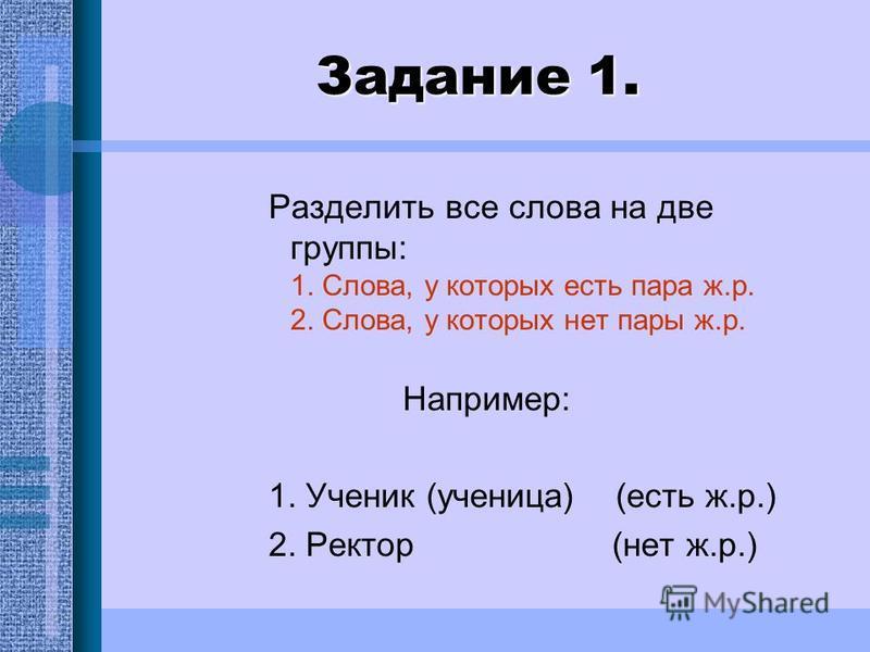 Задание 1. Разделить все слова на две группы: 1. Слова, у которых есть пара ж.р. 2. Слова, у которых нет пары ж.р. Например: 1. Ученик (ученицца) (есть ж.р.) 2. Ректор (нет ж.р.)