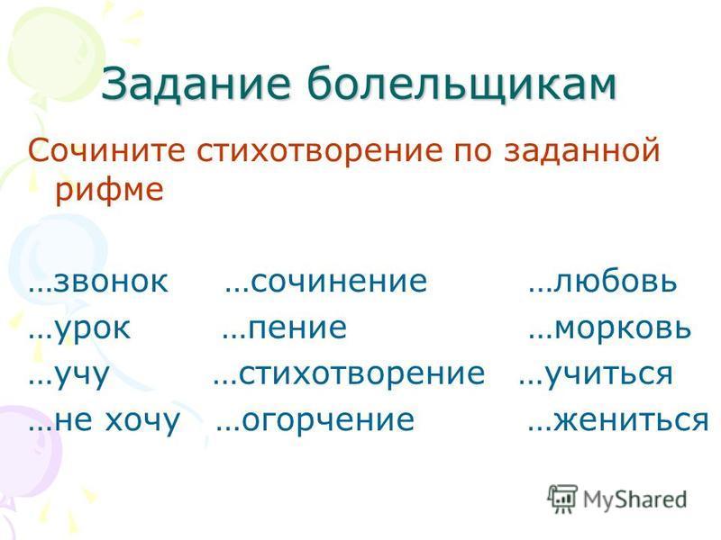 Задание болельщикам Сочините стихотворение по заданной рифме …звонок …сочинение …любовь …урок …пение …морковь …учу …стихотворение …учиться …не хочу …огорчение …жениться