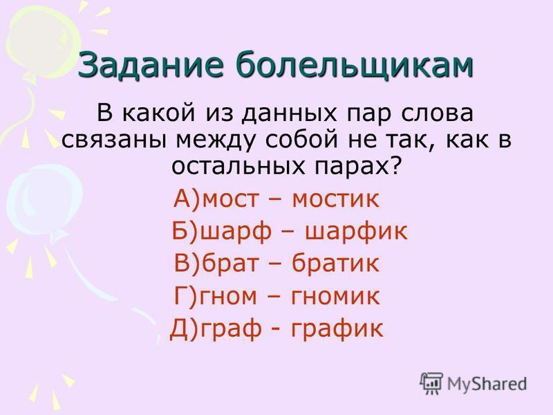 Задание болельщикам В какой из данных пар слова связаны между собой не так, как в остальных парах? А)мост – мостик Б)шарф – шарфик В)брат – братик Г)гном – гномик Д)граф - график