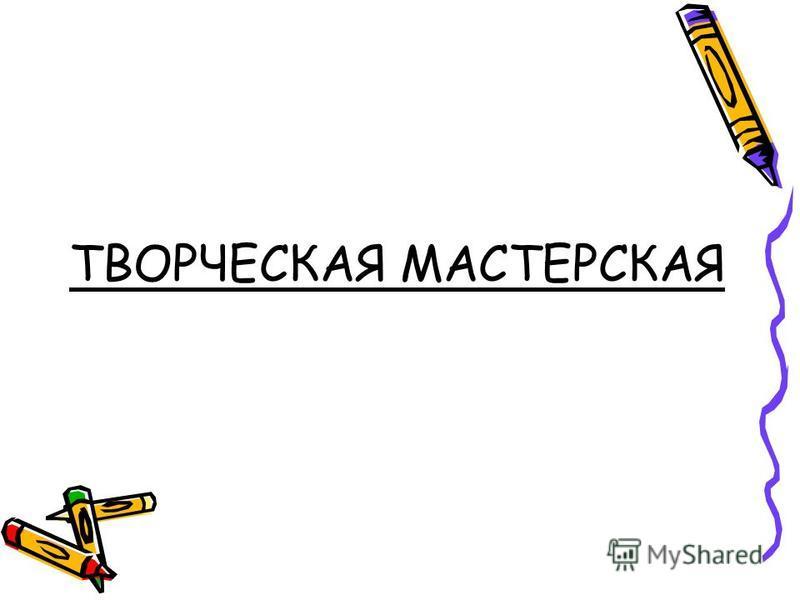 ТВОРЧЕСКАЯ МАСТЕРСКАЯ