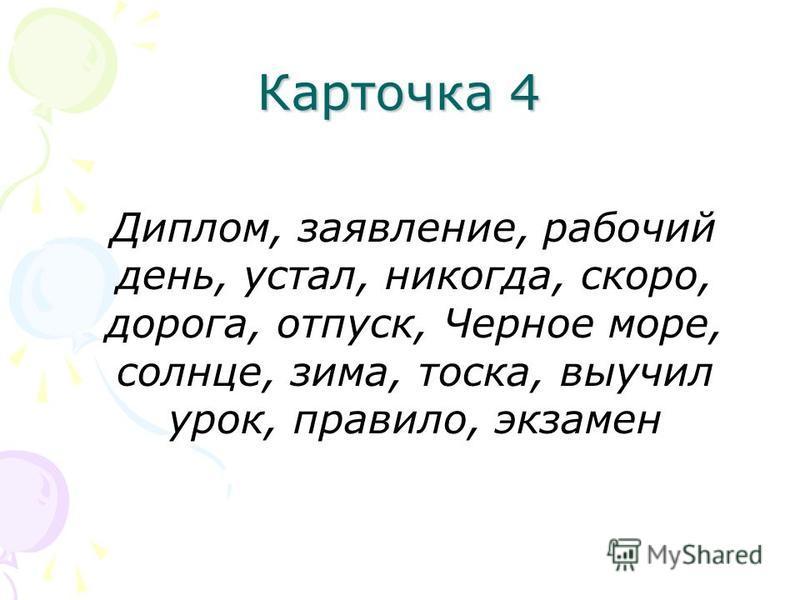 Карточка 4 Диплом, заявление, рабочий день, устал, никогда, скоро, дорога, отпуск, Черное море, солнце, зима, тоска, выучил урок, правило, экзамен