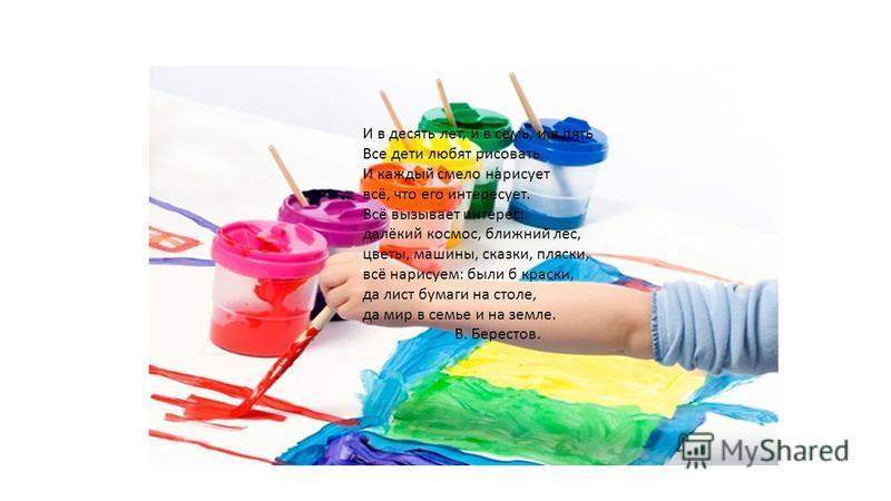 И в десять лет, и в семь, и в пять Все дети любят рисовать. И каждый смело нарисует всё, что его интересует. Всё вызывает интерес: далёкий космос, ближний лес, цветы, машины, сказки, пляски, всё нарисуем: были б краски, да лист бумаги на столе, да ми