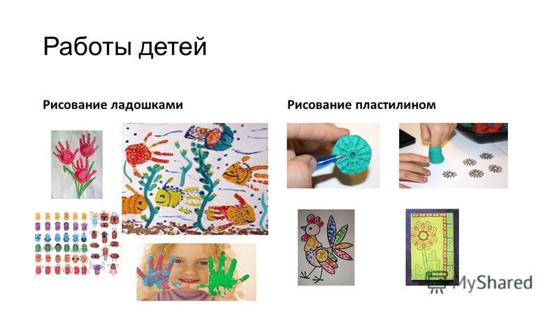 Работы детей Рисование ладошками Рисование пластилином