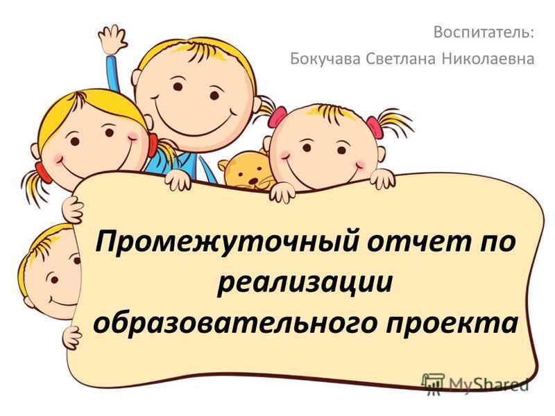 Промежуточный отчет по реализации образовательного проекта Воспитатель: Бокучава Светлана Николаевна