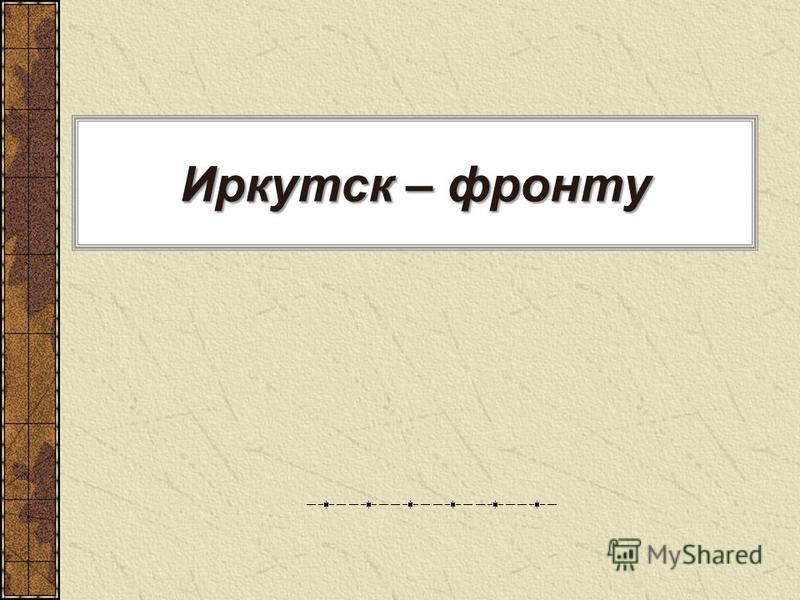 Иркутск – фронту