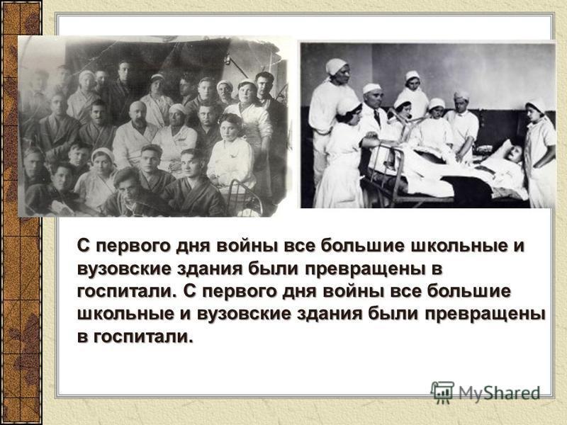 С первого дня войны все большие школьные и вузовские здания были превращены в госпитали. С первого дня войны все большие школьные и вузовские здания были превращены в госпитали.