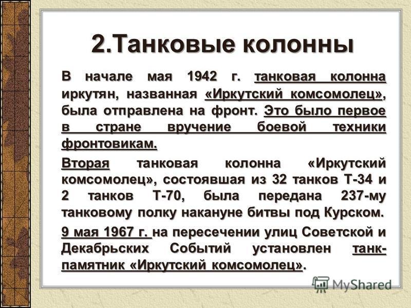 2. Танковые колонны В начале мая 1942 г. танковая колонна иркутян, названная «Иркутский комсомолец», была отправлена на фронт. Это было первое в стране вручение боевой техники фронтовикам. В начале мая 1942 г. танковая колонна иркутян, названная «Ирк