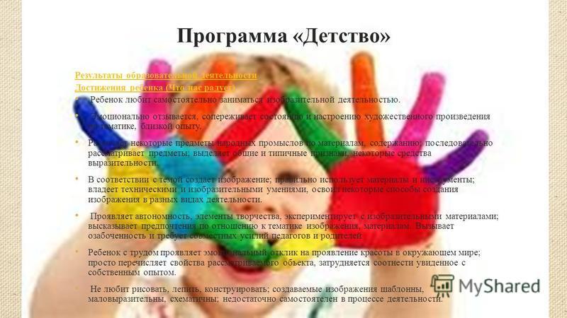 Программа «Детство» Результаты образовательной деятельности Достижения ребенка (Что нас радует) Ребенок любит самостоятельно заниматься изобразительной деятельностью. Эмоционально отзывается, сопереживает состоянию и настроению художественного произв