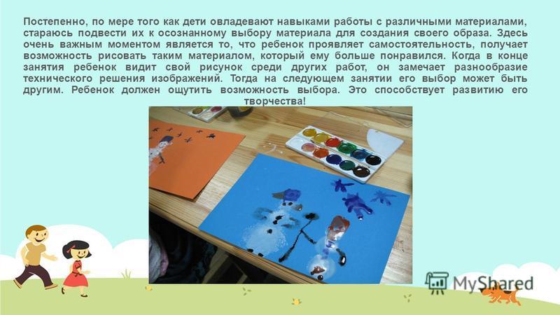 Постепенно, по мере того как дети овладевают навыками работы с различными материалами, стараюсь подвести их к осознанному выбору материала для создания своего образа. Здесь очень важным моментом является то, что ребенок проявляет самостоятельность, п