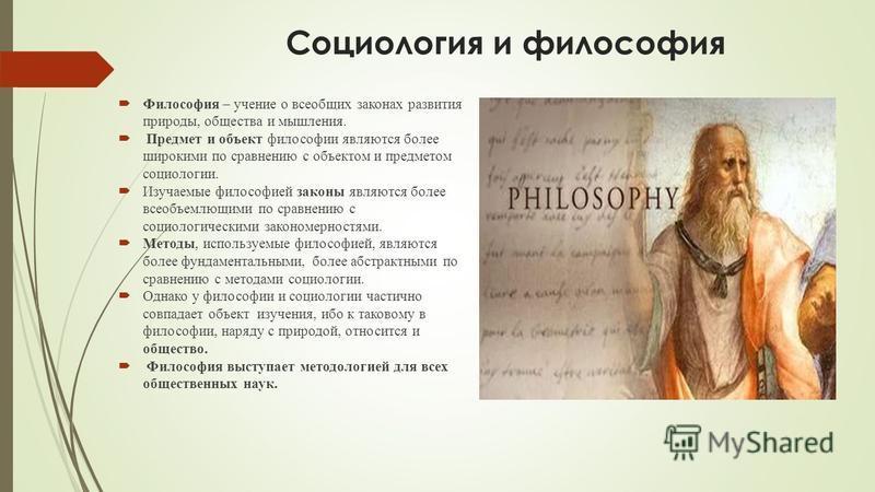 Социология и философия Философия – учение о всеобщих законах развития природы, общества и мышления. Предмет и объект философии являются более широкими по сравнению с объектом и предметом социологии. Изучаемые философией законы являются более всеобъем