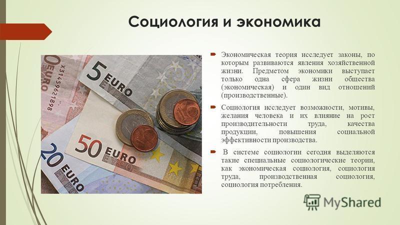 Социология и экономика Экономическая теория исследует законы, по которым развиваются явления хозяйственной жизни. Предметом экономики выступает только одна сфера жизни общества (экономическая) и один вид отношений (производственные). Социология иссле