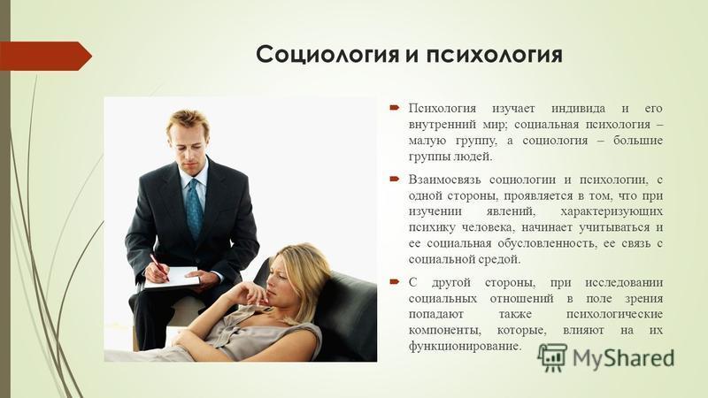 Социология и психология Психология изучает индивида и его внутренний мир; социальная психология – малую группу, а социология – большие группы людей. Взаимосвязь социологии и психологии, с одной стороны, проявляется в том, что при изучении явлений, ха
