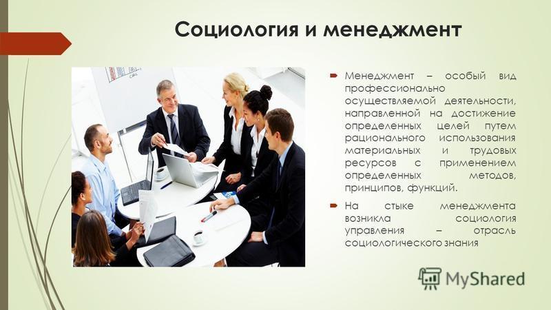 Социология и менеджмент Менеджмент – особый вид профессионально осуществляемой деятельности, направленной на достижение определенных целей путем рационального использования материальных и трудовых ресурсов с применением определенных методов, принципо