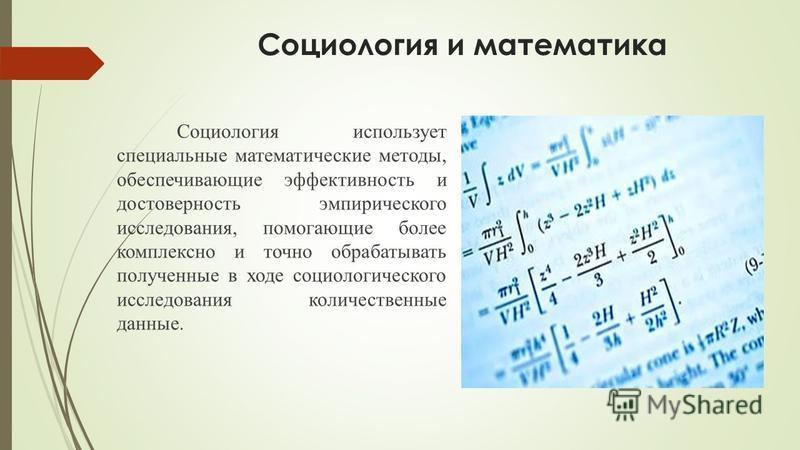 Социология и математика Социология использует специальные математические методы, обеспечивающие эффективность и достоверность эмпирического исследования, помогающие более комплексно и точно обрабатывать полученные в ходе социологического исследования