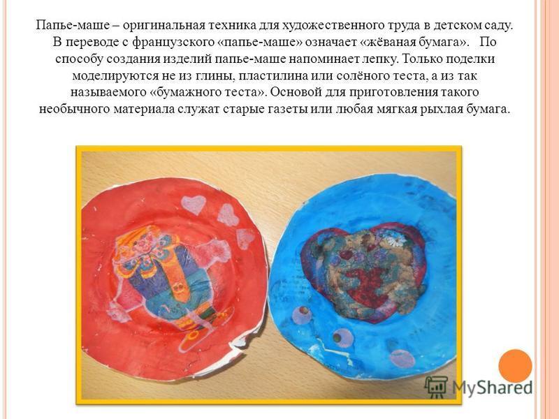 Папье-маше – оригинальная техника для художественного труда в детском саду. В переводе с французского «папье-маше» означает «жёваная бумага». По способу создания изделий папье-маше напоминает лепку. Только поделки моделируются не из глины, пластилина