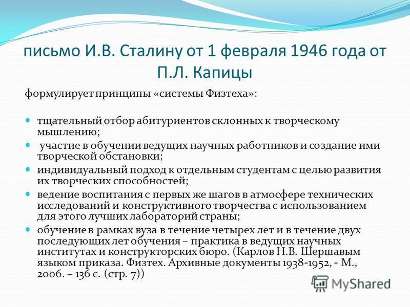 письмо И.В. Сталину от 1 февраля 1946 года от П.Л. Капицы формулирует принципы «системы Физтеха»: тщательный отбор абитуриентов склонных к творческому мышлению; участие в обучении ведущих научных работников и создание ими творческой обстановки; индив