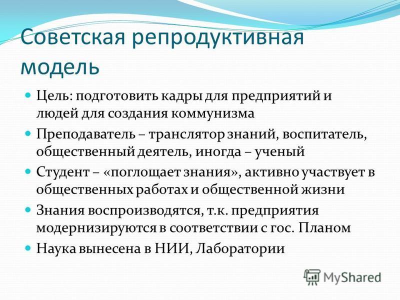 Советская репродуктивная модель Цель: подготовить кадры для предприятий и людей для создания коммунизма Преподаватель – транслятор знаний, воспитатель, общественный деятель, иногда – ученый Студент – «поглощает знания», активно участвует в общественн