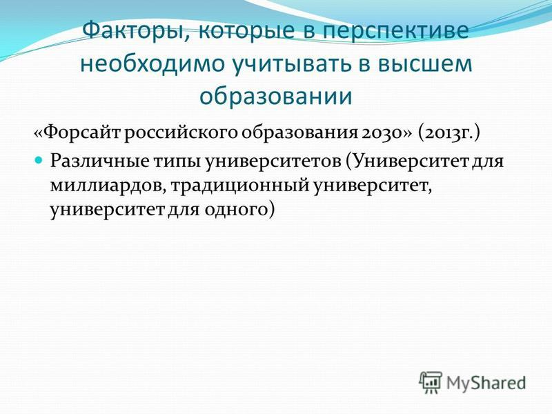 Факторы, которые в перспективе необходимо учитывать в высшем образовании «Форсайт российского образования 2030» (2013 г.) Различные типы университетов (Университет для миллиардов, традиционный университет, университет для одного)