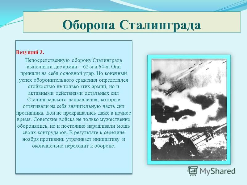 Ведущий 3. Непосредственную оборону Сталинграда выполняли две армии – 62-я и 64-я. Они приняли на себя основной удар. Но конечный успех оборонительного сражения определялся стойкостью не только этих армий, но и активными действиями остальных сил Стал