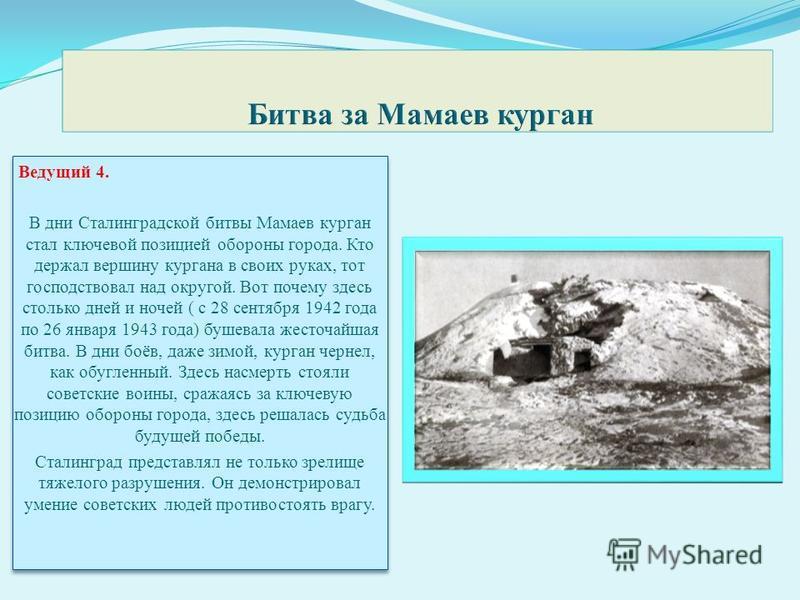Ведущий 4. В дни Сталинградской битвы Мамаев курган стал ключевой позицией обороны города. Кто держал вершину кургана в своих руках, тот господствовал над округой. Вот почему здесь столько дней и ночей ( с 28 сентября 1942 года по 26 января 1943 года