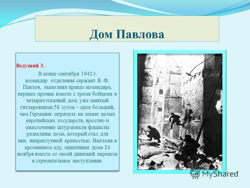 Ведущий 3. В конце сентября 1942 г. командир отделения сержант Я. Ф. Павлов, выполняя приказ командира, первым проник вместе с тремя бойцами в четырехэтажный дом, уже занятый гитлеровцами.58 суток – срок больший, чем Германия затратила на захват цел