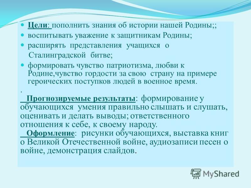 Цели: пополнить знания об истории нашей Родины;; воспитывать уважение к защитникам Родины; расширять представления учащихся о Сталинградской битве; формировать чувство патриотизма, любви к Родине,чувство гордости за свою страну на примере героических