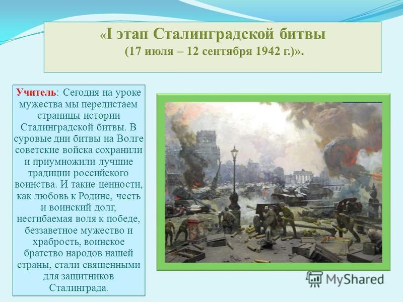 Учитель: Сегодня на уроке мужества мы перелистаем страницы истории Сталинградской битвы. В суровые дни битвы на Волге советские войска сохранили и приумножили лучшие традиции российского воинства. И такие ценности, как любовь к Родине, честь и воинск