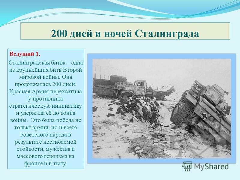 Ведущий 1. Сталинградская битва – одна из крупнейших битв Второй мировой войны. Она продолжалась 200 дней. Красная Армия перехватила у противника стратегическую инициативу и удержала её до конца войны. Это была победа не только армии, но и всего сове