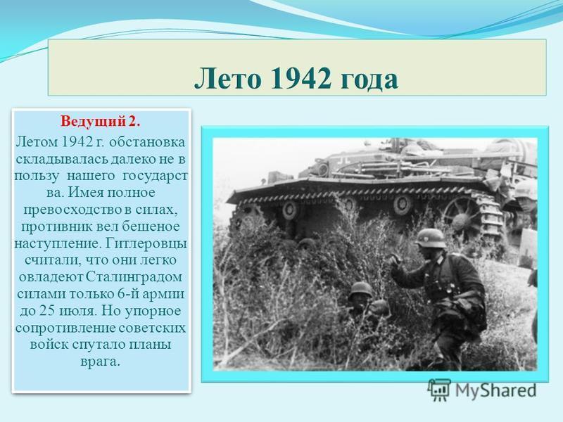 Ведущий 2. Летом 1942 г. обстановка складывалась далеко не в пользу нашего государства. Имея полное превосходство в силах, противник вел бешеное наступление. Гитлеровцы считали, что они легко овладеют Сталинградом силами только 6-й армии до 25 июля.