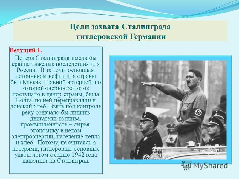 Ведущий 1. Потеря Сталинграда имела бы крайне тяжелые последствия для России. В те годы основным источником нефти для страны был Кавказ. Главной артерией, по которой «черное золото» поступало в центр страны, была Волга, по ней переправляли и донской
