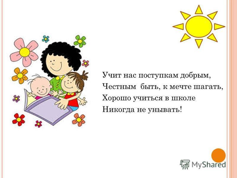 Учит нас поступкам добрым, Честным быть, к мечте шагать, Хорошо учиться в школе Никогда не унывать!