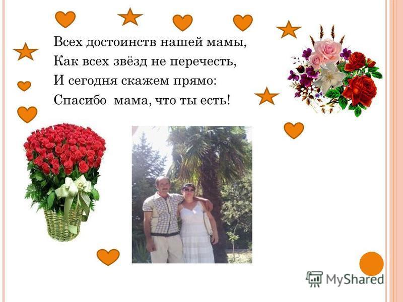 Всех достоинств нашей мамы, Как всех звёзд не перечесть, И сегодня скажем прямо: Спасибо мама, что ты есть!