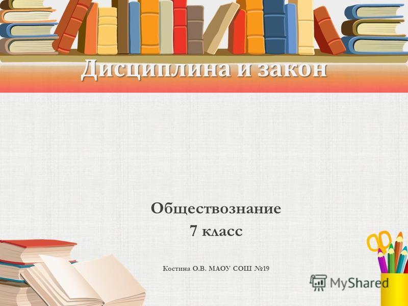 Дисциплина и закон Обществознание 7 класс Костина О.В. МАОУ СОШ 19