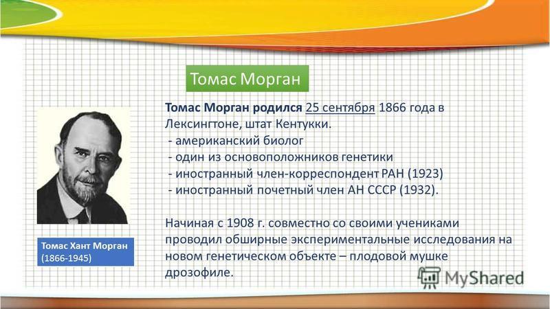 Томас Морган Томас Хант Морган (1866-1945) Томас Морган родился 25 сентября 1866 года в Лексингтоне, штат Кентукки. - американский биолог - один из основоположников генетики - иностранный член-корреспондент РАН (1923) - иностранный почетный член АН С